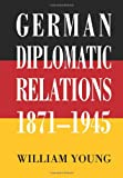 German Diplomatic Relations 1871-1945, William Young, 0595407064