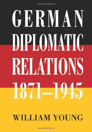 German Diplomatic Relations 1871-1945: The Wilhelmstrasse and the Formulation of Foreign Policy