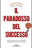 Il paradosso del successo: Tutto quello che bisogna perdere per poter vincere (Saggi)