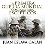 La primera guerra mundial contada para escépticos [The First World War for Skeptics] | Juan Eslava Galán