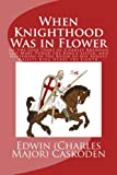 When Knighthood Was in Flower or the Love Story of Charles Brandon and Mary Tudor the King's Sister, and Happening in the Reign of His August Majesty King Henry the Eighth.