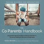 The Co-Parents' Handbook: Raising Well-Adjusted, Resilient, and Resourceful Kids in a Two-Home Family from Little Ones to Young Adults | Karen Bonnell