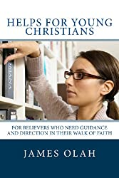 Helps for Young Christians: For Believers who need Guidance and Direction in their Walk of Faith