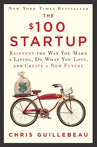 The $100 Startup: Reinvent the Way You Make a Living, Do What You Love, and Create a New Future (Best New Start Up Business)