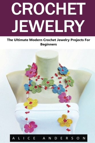 Crochet Jewelry: The Ultimate Modern Crochet Jewelry Projects for Beginners (Necklaces, Earrings, Bracelets)