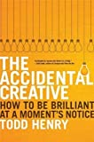 The Accidental Creative: How to Be Brilliant at a Moment's Notice by Henry, Todd unknown edition [Hardcover(2011)]