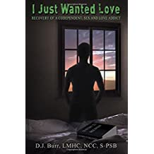 I Just Wanted Love: Recovery of a Codependent, Sex and Love Addict: I Just Wanted Love: Recovery of a Codependent, Sex and Love Addict
