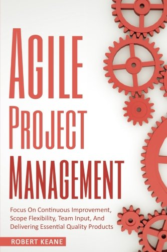 Download Agile Project Management: Focus On Continuous Improvement, Scope Flexibility, Team Input, And Delivering Essential Quality Products pdf