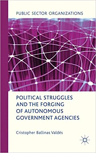 Political Struggles and the Forging of Autonomous Government Agencies (Public Sector Organizations)