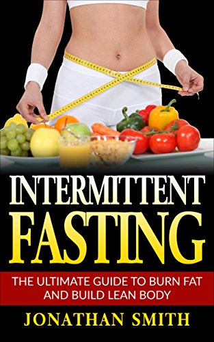 Intermittent Fasting: The ultimate guide to burn fat and build lean body (Intermittent fasting, lose weight, stay healthy and live longer) (Fitness To Drive A Guide For Health Professionals)