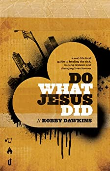 Do What Jesus Did: A Real-Life Field Guide to Healing the Sick, Routing Demons and Changing Lives Forever by [Dawkins, Robby]