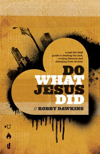 Do What Jesus Did: A Real-Life Field Guide to Healing the Sick, Routing Demons and Changing Lives Forever (To Pray For The Living And The Dead)