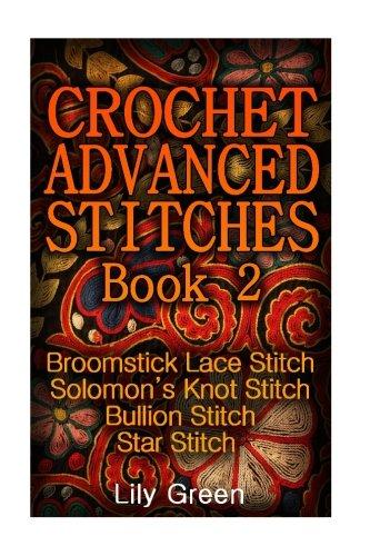 Crochet Advanced Stitches Book 2: Broomstick Lace Stitch, Solomon's Knot Stitch, Bullion Stitch, Star Stitch: (Crochet Stitches, Crochet Patterns, Crochet Projects) (Crochet (Lace Crochet Afghan)