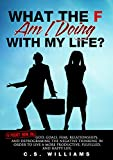 What The F Am I Doing With My Life?: A pocket book on: God, Goals, Fear, Relationships,  and Deprograming Negative Thinking In order to live a more Productive,  Fulfilled,  and HAPPY life.