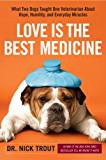 Love Is the Best Medicine: What Two Dogs Taught One Veterinarian about Hope, Humility, and Everyday Miracles (English Edition)