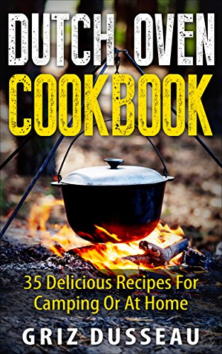 Dutch Oven Cookbook: 35 Delicious Recipes: Easy Recipes For Camping Or At Home; Includes American, Italian, Mexican, Russian/ Meals, Desserts, Bread, And ... And Cooking With Griz (Single Pot) Book 1) by Griz Dusseau