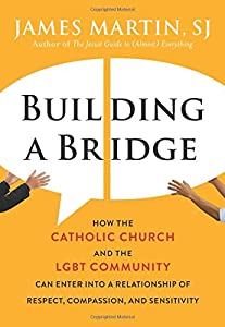 Building a Bridge: How the Catholic Church and the LGBT Community Can Enter into a Relationship of Respect, Compassion, and Sensitivity by HarperOne