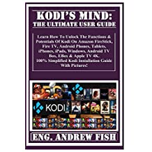 KODI'S MIND: The Ultimate User Guide:  Learn How To Unlock The Functions & Potentials Of Kodi On Amazon FireStick, Fire TV, Android Phones, Tablets, iPhones, iPads, Windows, Android TV Box, EBox...