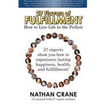 27 Flavors of Fulfillment: How to Live Life to the Fullest!: 27 Experts Show You How to Experience Lasting Happiness, Health, and Fulfillment