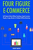 Four Figure Ecommerce: Sell Products Online Without Touching a Single Inventory. Shopify, Foreign Markets & Clickbank Affiliate Marketing