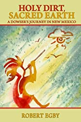 Holy Dirt, Sacred Earth: A Dowser's Journey in New Mexico