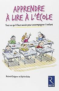 Apprendre à lire à l'école : Tout ce qu'il faut savoir pour accompagner l'enfant par Roland Goigoux