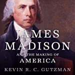 James Madison and the Making of America | Kevin R. C. Gutzman