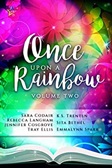 Once Upon a Rainbow, Volume Two by [Cosgrove, Jennifer, Codair, Sara, Spark, Emmalynn, Trenten, K.S., Langham, Rebecca, Bethel, Sita, Ellis, Tray]
