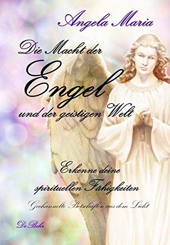 Die Macht der Engel und der geistigen Welt - Erkenne deine spirituellen Fähigkeiten - Gechannelte Botschaften aus dem Licht