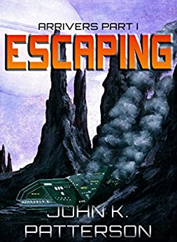 Escaping: Arrivers Part I by [Patterson, John K.]