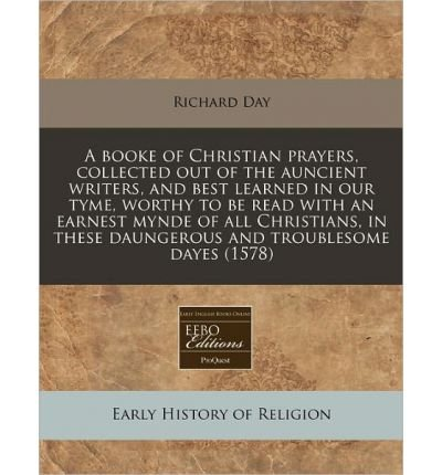 Read Online A Booke of Christian Prayers, Collected Out of the Auncient Writers, and Best Learned in Our Tyme, Worthy to Be Read with an Earnest Mynde of All Christians, in These Daungerous and Troublesome Dayes (1578) (Paperback) - Common pdf epub