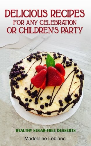 Delicious recipes for any celebration or children's party: Healthy Sugar-Free Desserts by Mrs Madeleine Leblanc