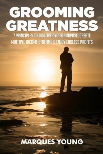 (Grooming Greatness: 7 Principles To Discover Your Purpose, Create Multiple Income Streams & Enjoy Endless Profits)