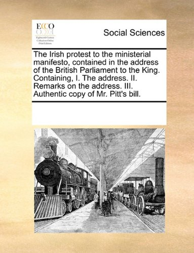 Download The Irish protest to the ministerial manifesto, contained in the address of the British Parliament to the King. Containing, I. The address. II. ... III. Authentic copy of Mr. Pitt's bill. pdf epub