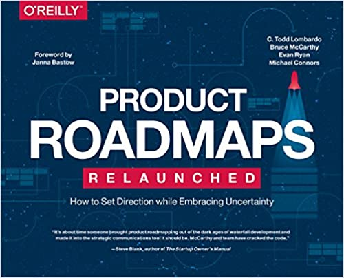 Product Roadmaps Relaunched: How to Set Direction while Embracing Uncertainty