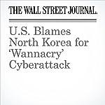 U.S. Blames North Korea for 'Wannacry' Cyberattack | Shane Harris