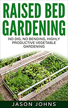 Raised Bed Gardening - A Guide To Growing Vegetables In Raised Beds: No Dig, No Bend, Highly Productive Vegetable Gardening (Inspiring Gardening Ideas Book 11) by [Johns, Jason]