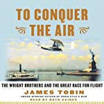 To Conquer the Air: The Wright Brothers and the Great Race for Flight | James Tobin
