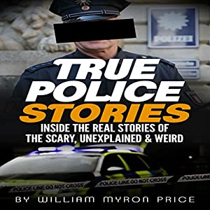 True Police Stories: Inside The REAL Stories of the Scary, Unexplained & Weird Audiobook