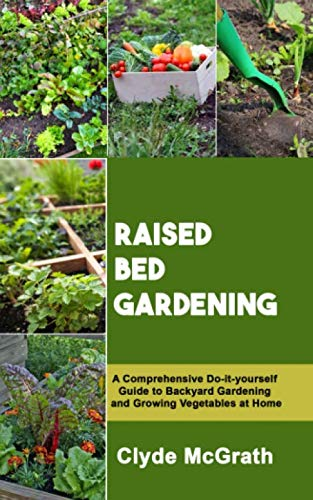RAISED BED GARDENING: A Comprehensive Do-it-yourself Guide to Backyard Gardening and Growing Vegetables at Home