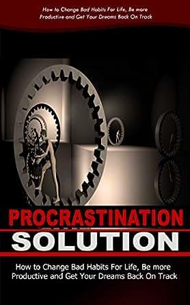 Procrastination Solution: How To Change Bad Habits For ...