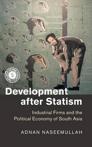 Development after Statism: Industrial Firms and the Political Economy of South Asia (South Asia in the Social Sciences)