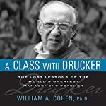 A Class with Drucker: The Lost Lessons of the World's Greatest Management Teacher | William A. Cohen