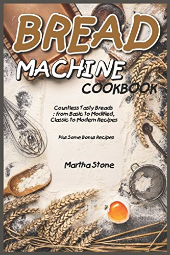 Bread Machine Cookbook: Countless Tasty Breads: from Basic to Modified, Classic to Modern Recipes - Plus Some Bonus Recipes (Flour Recipes Banana)