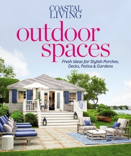 Coastal Living Outdoor Spaces: Fresh Ideas for Stylish Porches, Decks, Patios & Gardens by Editors of Coastal Living Magazine (April 16 2013) (Porch Sun Ideas)