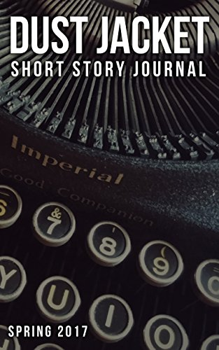 Dust Jacket Short Story Journal Volume 1: Spring 2017 by [Jacket, Dust, Cobb, Brad, Danis, Lindsey, Lesh, Margaret, Tompkins, Pat, Loomis, Craig, Greybanks, Neil, Musso, Joe, Sanyaolu, Andrew, Tran, Andrew]