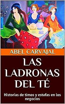 LAS LADRONAS DEL TÉ: Historias de timos y estafas en los negocios (Spanish Edition) by [Carvajal, Abel]