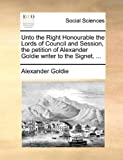 Unto the Right Honourable the Lords of Council and Session, the Petition of Alexander Goldie Writer to the Signet, Alexander Goldie, 1170943861