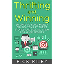 Thrifting and Winning: 50 Ways To Make Money Buying Items At Thrift Stores And Selling Them For Huge Profits (Making Money Online, Thrifting for Profit, ... eBay, eBay Secrets, Thrift Store Reselling)
