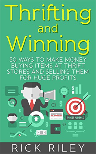 Thrifting and Winning: 50 Ways To Make Money Buying Items At Thrift Stores And Selling Them For Huge Profits (Making Money Online, Thrifting for Profit, ... eBay, eBay Secrets, Thrift - Shopping Reseller Online